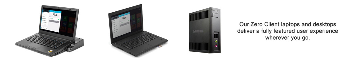 Our Zero Client laptops and desktops deliver a fully featured user experience wherever you go.